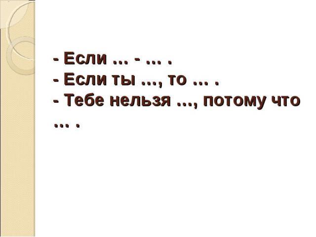 - Если … - … .- Если ты …, то … .- Тебе нельзя …, потому что … .