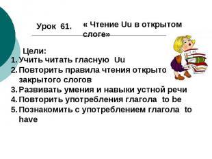 Урок 61.« Чтение Uu в открытом слоге» Цели:Учить читать гласную UuПовторить прав