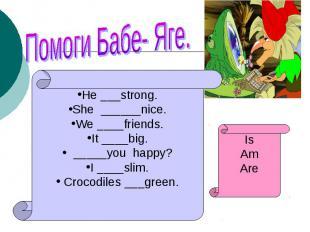 Помоги Бабе- Яге.He ___strong.She ______nice.We ____friends.It ____big. _____you