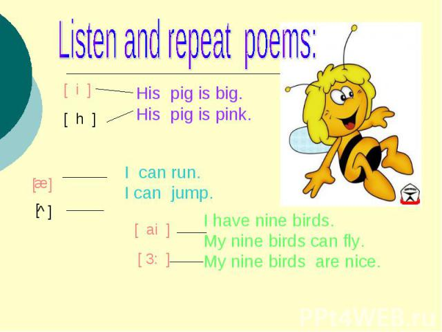 Listen and repeat poems:His pig is big.His pig is pink.I can run.I can jump.I have nine birds.My nine birds can fly.My nine birds are nice.