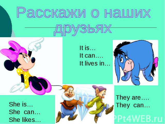 Расскажи о нашихдрузьяхIt is…It can….It lives in…She is…She can…She likes…They are….They can…