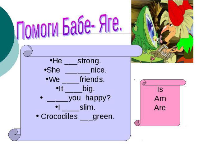 Помоги Бабе- Яге.He ___strong.She ______nice.We ____friends.It ____big. _____you happy?I ____slim. Crocodiles ___green.IsAmAre