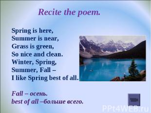Recite the poem. Spring is here,Summer is near,Grass is green,So nice and clean.