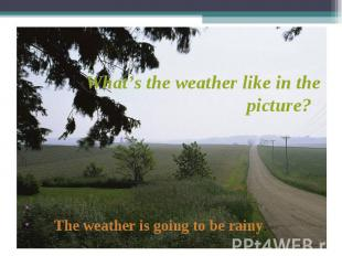 The weather is going to be rainy. What's the weather like in the picture?