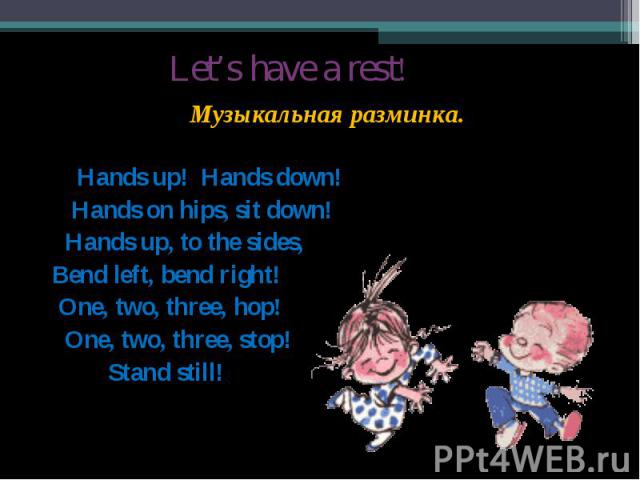 Let's have a rest! Музыкальная разминка. Hands up! Hands down! Hands on hips, sit down! Hands up, to the sides, Bend left, bend right! One, two, three, hop! One, two, three, stop! Stand still!