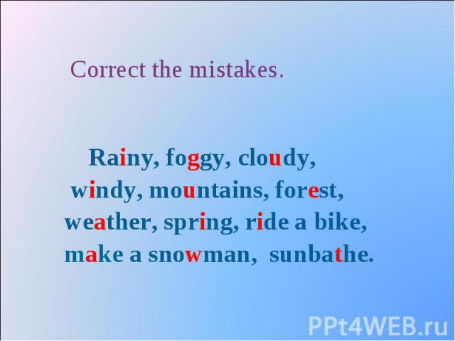 Correct the mistakes. Rainy, foggy, cloudy, windy, mountains, forest, weather, spring, ride a bike, make a snowman, sunbathe.