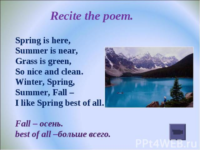 Recite the poem. Spring is here,Summer is near,Grass is green,So nice and clean.Winter, Spring,Summer, Fall – I like Spring best of all.Fall – осень.best of all –больше всего.