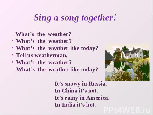Sing a song together! What's the weather?What's the weather?What's the weather like today?Tell us weatherman,What's the weather? What's the weather like today? It's snowy in Russia, In China it's not. It's rainy in America. In India it's hot.