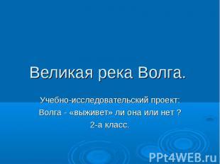 Великая река Волга. Учебно-исследовательский проект:Волга - «выживет» ли она или