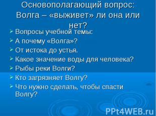 Основополагающий вопрос:Волга – «выживет» ли она или нет? Вопросы учебной темы:А