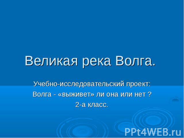 Великая река Волга. Учебно-исследовательский проект:Волга - «выживет» ли она или нет ?2-а класс.