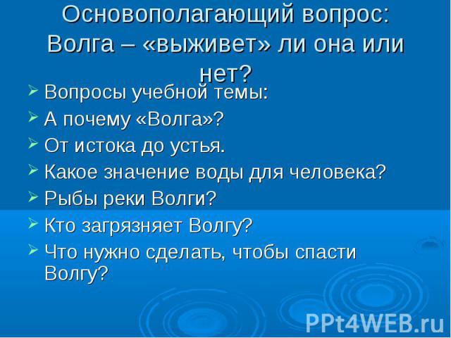 Основополагающий вопрос:Волга – «выживет» ли она или нет? Вопросы учебной темы:А почему «Волга»?От истока до устья.Какое значение воды для человека?Рыбы реки Волги?Кто загрязняет Волгу?Что нужно сделать, чтобы спасти Волгу?