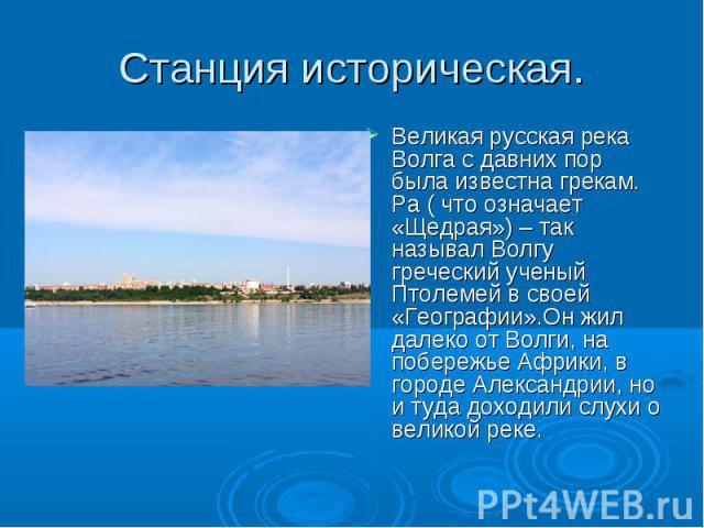 Станция историческая. Великая русская река Волга с давних пор была известна грекам. Ра ( что означает «Щедрая») – так называл Волгу греческий ученый Птолемей в своей «Географии».Он жил далеко от Волги, на побережье Африки, в городе Александрии, но и…