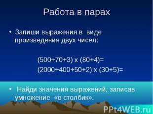 Работа в парах Запиши выражения в виде произведения двух чисел: (500+70+3) х (80