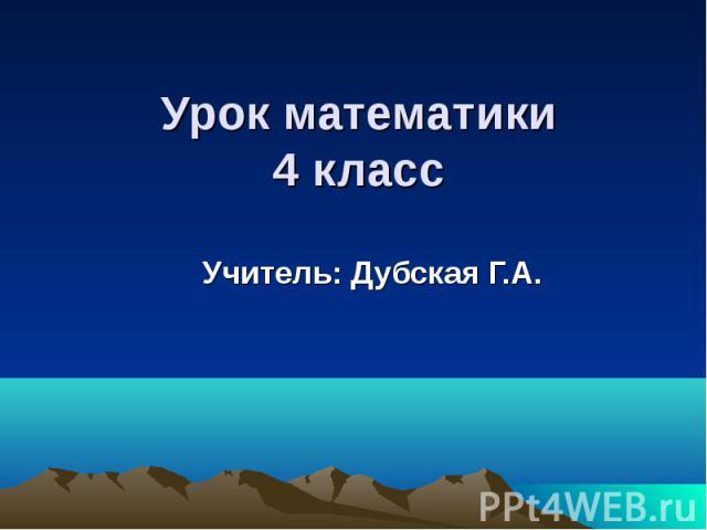 Урок математики4 класс Учитель: Дубская Г.А.
