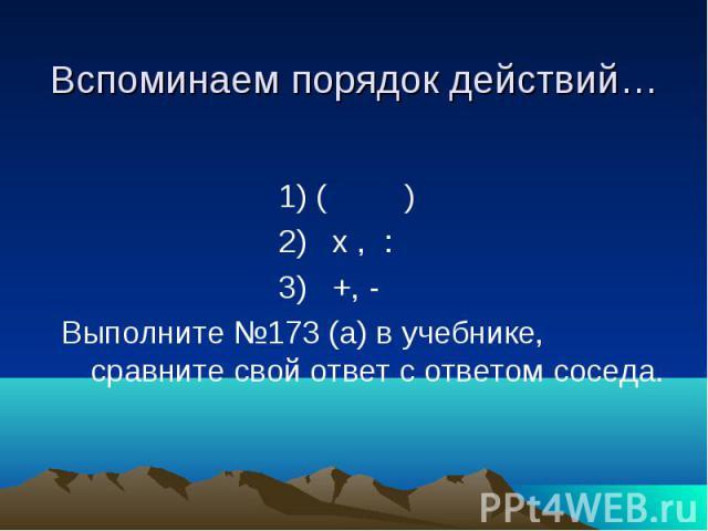 Вспоминаем порядок действий… 1) ( ) 2) х , : 3) +, - Выполните №173 (а) в учебнике, сравните свой ответ с ответом соседа.