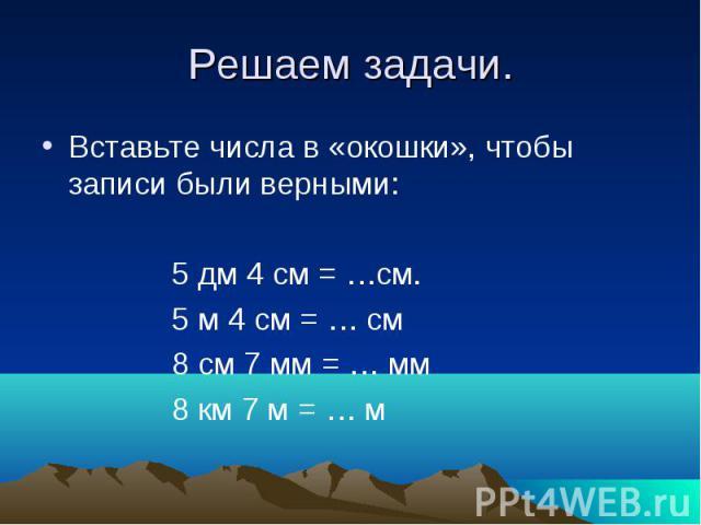 Решаем задачи. Вставьте числа в «окошки», чтобы записи были верными: 5 дм 4 см = …см. 5 м 4 см = … см 8 см 7 мм = … мм 8 км 7 м = … м