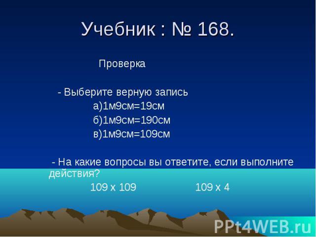 Учебник : № 168. Проверка - Выберите верную запись а)1м9см=19см б)1м9см=190см в)1м9см=109см - На какие вопросы вы ответите, если выполните действия? 109 х 109 109 х 4