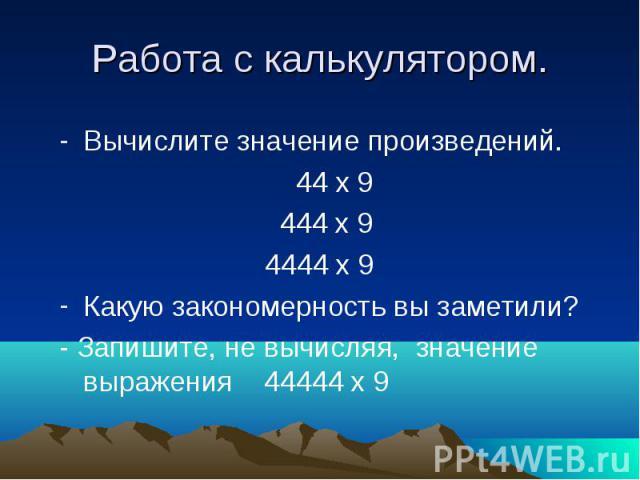 Работа с калькулятором. Вычислите значение произведений. 44 х 9 444 х 9 4444 х 9Какую закономерность вы заметили?- Запишите, не вычисляя, значение выражения 44444 х 9