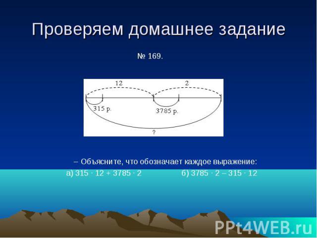 Проверяем домашнее задание № 169. – Объясните, что обозначает каждое выражение: а) 315 · 12 + 3785 · 2 б) 3785 · 2 – 315 · 12