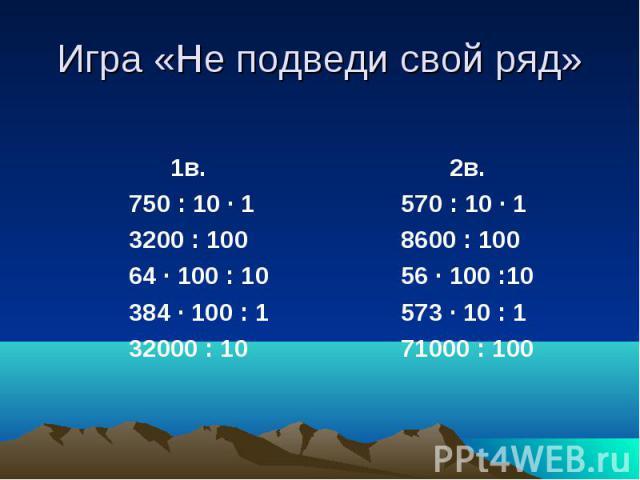 Игра «Не подведи свой ряд» 1в. 750 : 10 · 1 3200 : 100 64 · 100 : 10 384 · 100 : 1 32000 : 10 2в. 570 : 10 · 1 8600 : 100 56 · 100 :10 573 · 10 : 1 71000 : 100