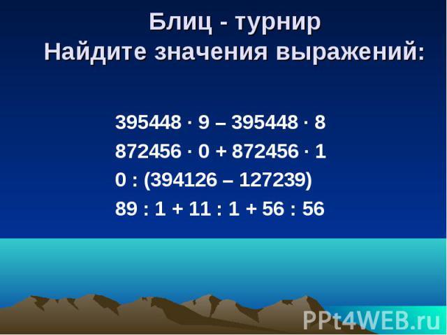Блиц - турнирНайдите значения выражений: 395448 · 9 – 395448 · 8 872456 · 0 + 872456 · 1 0 : (394126 – 127239) 89 : 1 + 11 : 1 + 56 : 56