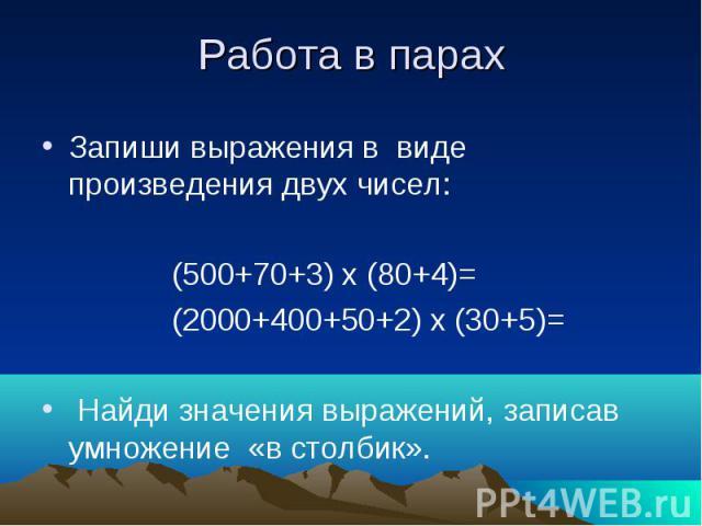 Работа в парах Запиши выражения в виде произведения двух чисел: (500+70+3) х (80+4)= (2000+400+50+2) х (30+5)= Найди значения выражений, записав умножение «в столбик».