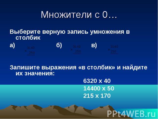 Множители с 0… Выберите верную запись умножения в столбика) б) в) Запишите выражения «в столбик» и найдите их значения: 6320 х 40 14400 х 50 215 х 170
