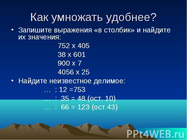 Как умножать удобнее? Запишите выражения «в столбик» и найдите их значения: 752 х 405 38 х 601 900 х 7 4056 х 25Найдите неизвестное делимое: … : 12 =753 … : 35 = 48 (ост. 10) … : 66 = 123 (ост.43)