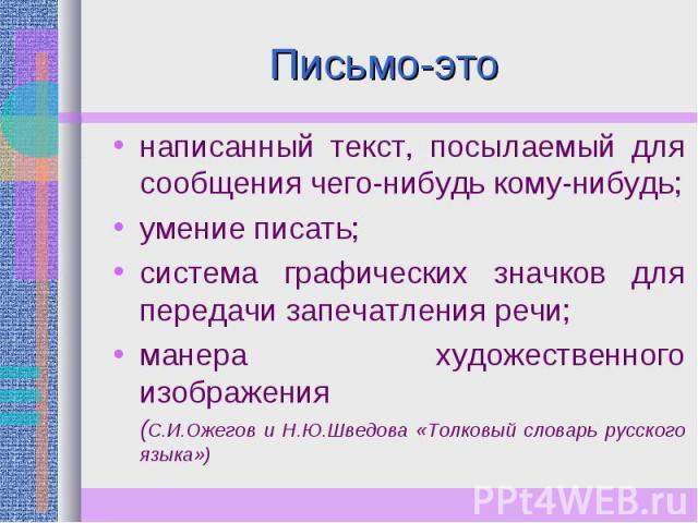 Письмо-это написанный текст, посылаемый для сообщения чего-нибудь кому-нибудь;умение писать;система графических значков для передачи запечатления речи;манера художественного изображения(С.И.Ожегов и Н.Ю.Шведова «Толковый словарь русского языка»)