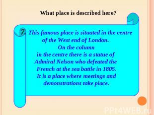 What place is described here? 7. This famous place is situated in the centreof t