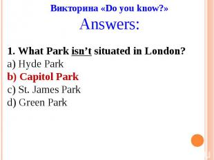 Викторина «Do you know?»Answers:1. What Park isn't situated in London?a) Hyde Pa