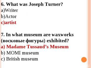 6. What was Joseph Turner?WriterActorartist 7. In what museum are waxworks (воск