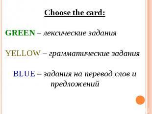 Choose the card:GREEN – лексические заданияYELLOW – грамматические заданияBLUE –