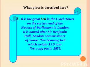 What place is described here? 3. It is the great bell in the Clock Toweron the e