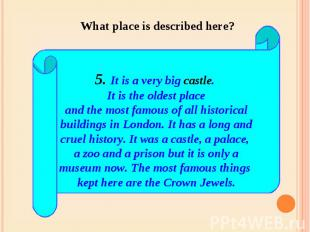 What place is described here? 5. It is a very big castle. It is the oldest place