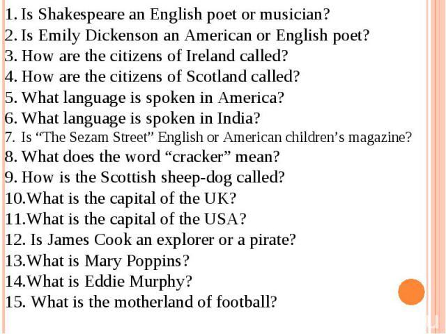 """Is Shakespeare an English poet or musician?Is Emily Dickenson an American or English poet?How are the citizens of Ireland called?How are the citizens of Scotland called? What language is spoken in America?What language is spoken in India? Is """"The Se…"""