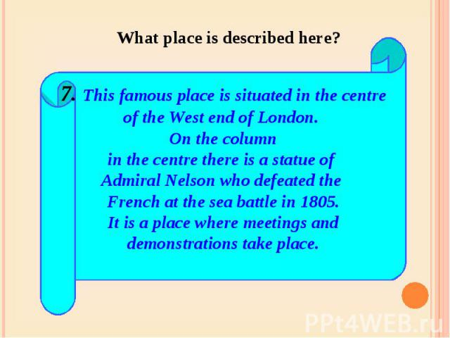 What place is described here? 7. This famous place is situated in the centreof the West end of London. On the columnin the centre there is a statue of Admiral Nelson who defeated the French at the sea battle in 1805.It is a place where meetings andd…