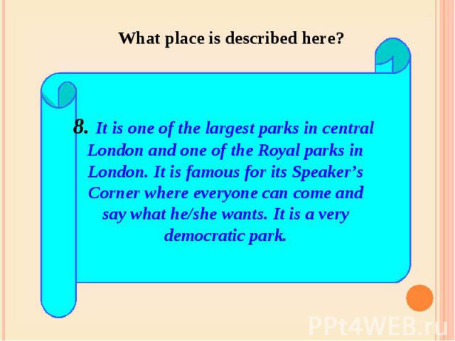 What place is described here? 8. It is one of the largest parks in central London and one of the Royal parks inLondon. It is famous for its Speaker'sCorner where everyone can come andsay what he/she wants. It is a verydemocratic park.