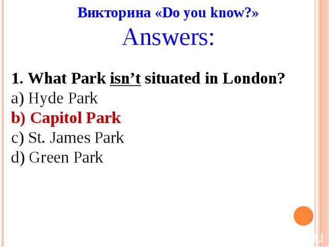Викторина «Do you know?»Answers:1. What Park isn't situated in London?a) Hyde Parkb) Capitol Parkc) St. James Parkd) Green Park