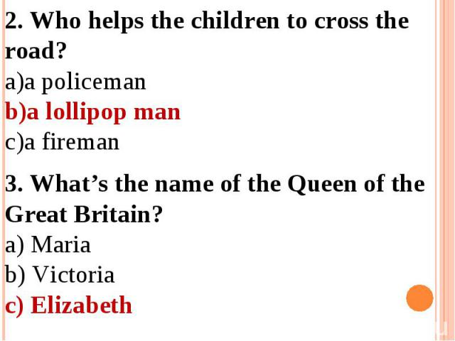 2. Who helps the children to cross the road?a policemana lollipop mana fireman3. What's the name of the Queen of the Great Britain?a) Mariab) Victoriac) Elizabeth