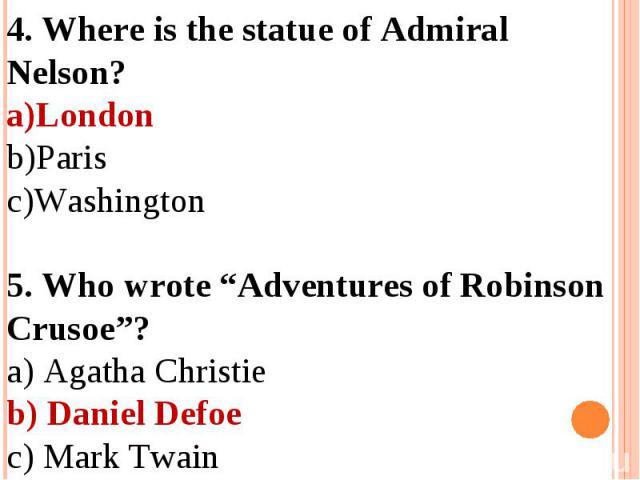"4. Where is the statue of Admiral Nelson?LondonParisWashington5. Who wrote ""Adventures of Robinson Crusoe""?a) Agatha Christieb) Daniel Defoec) Mark Twain"