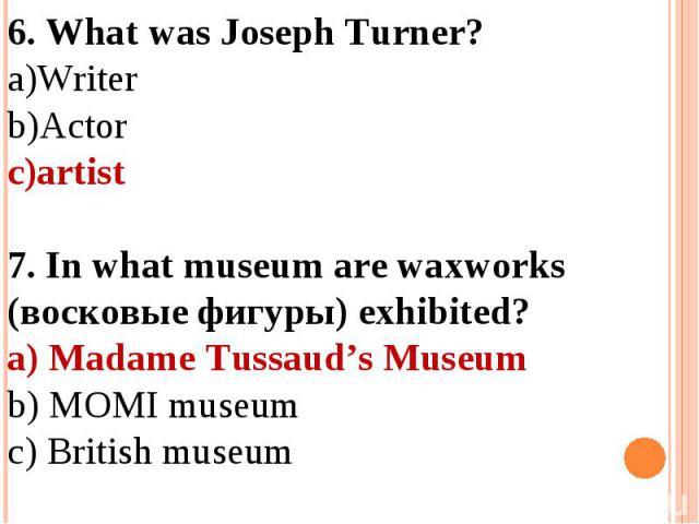 6. What was Joseph Turner?WriterActorartist 7. In what museum are waxworks (восковые фигуры) exhibited?a) Madame Tussaud's Museumb) MOMI museumc) British museum