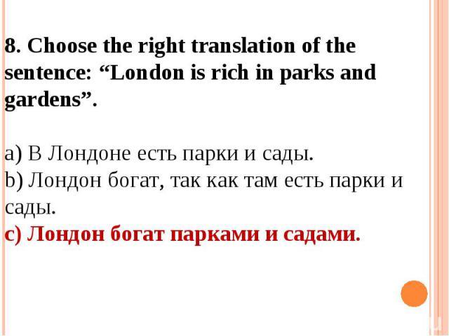 "8. Choose the right translation of the sentence: ""London is rich in parks and gardens"".a) В Лондоне есть парки и сады.b) Лондон богат, так как там есть парки и сады.c) Лондон богат парками и садами."