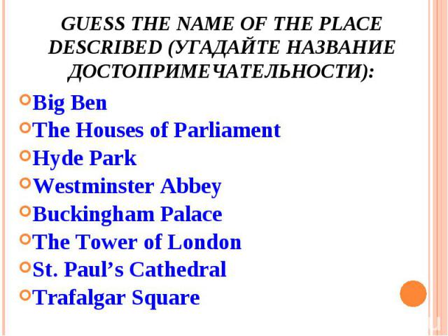 Guess the name of the place described (угадайте название достопримечательности): Big BenThe Houses of ParliamentHyde ParkWestminster AbbeyBuckingham PalaceThe Tower of LondonSt. Paul's CathedralTrafalgar Square