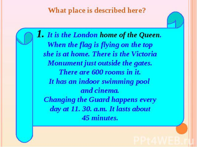 What place is described here? 1. It is the London home of the Queen. When the flag is flying on the topshe is at home. There is the VictoriaMonument just outside the gates.There are 600 rooms in it.It has an indoor swimming pool and cinema.Changing …