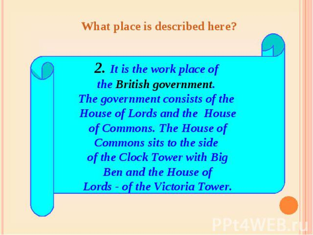 What place is described here? 2. It is the work place of the British government. The government consists of the House of Lords and the House of Commons. The House of Commons sits to the side of the Clock Tower with Big Ben and the House of Lords - o…