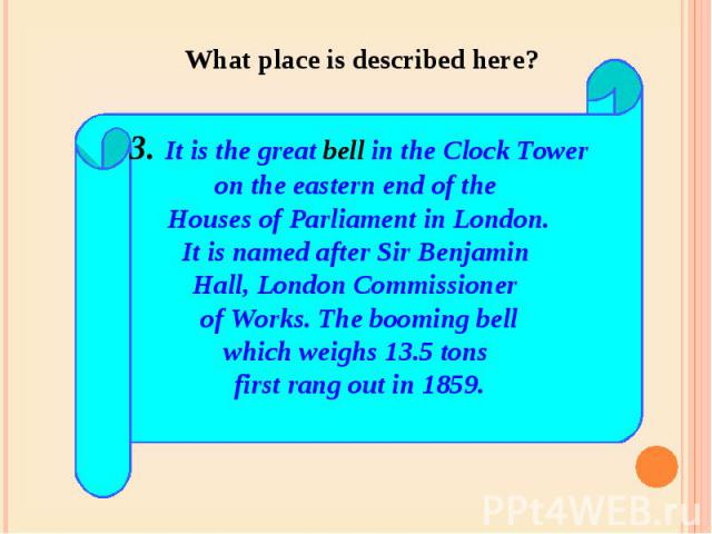 What place is described here? 3. It is the great bell in the Clock Toweron the eastern end of the Houses of Parliament in London.It is named after Sir Benjamin Hall, London Commissioner of Works. The booming bellwhich weighs 13.5 tons first rang out…