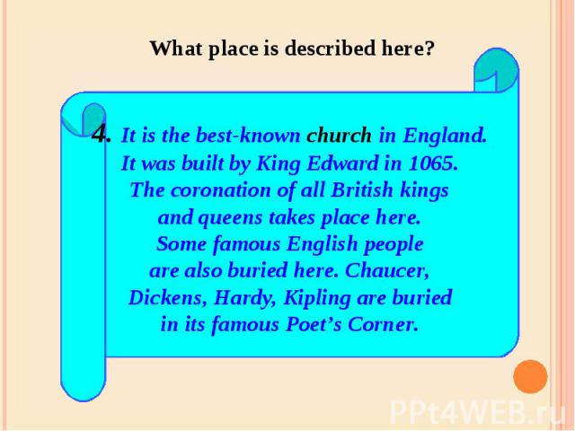 What place is described here? 4. It is the best-known church in England.It was built by King Edward in 1065.The coronation of all British kingsand queens takes place here.Some famous English peopleare also buried here. Chaucer,Dickens, Hardy, Kiplin…