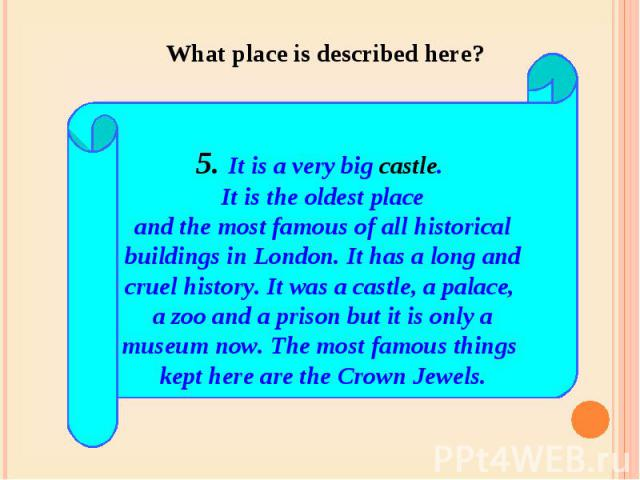 What place is described here? 5. It is a very big castle. It is the oldest placeand the most famous of all historicalbuildings in London. It has a long andcruel history. It was a castle, a palace, a zoo and a prison but it is only amuseum now. The m…